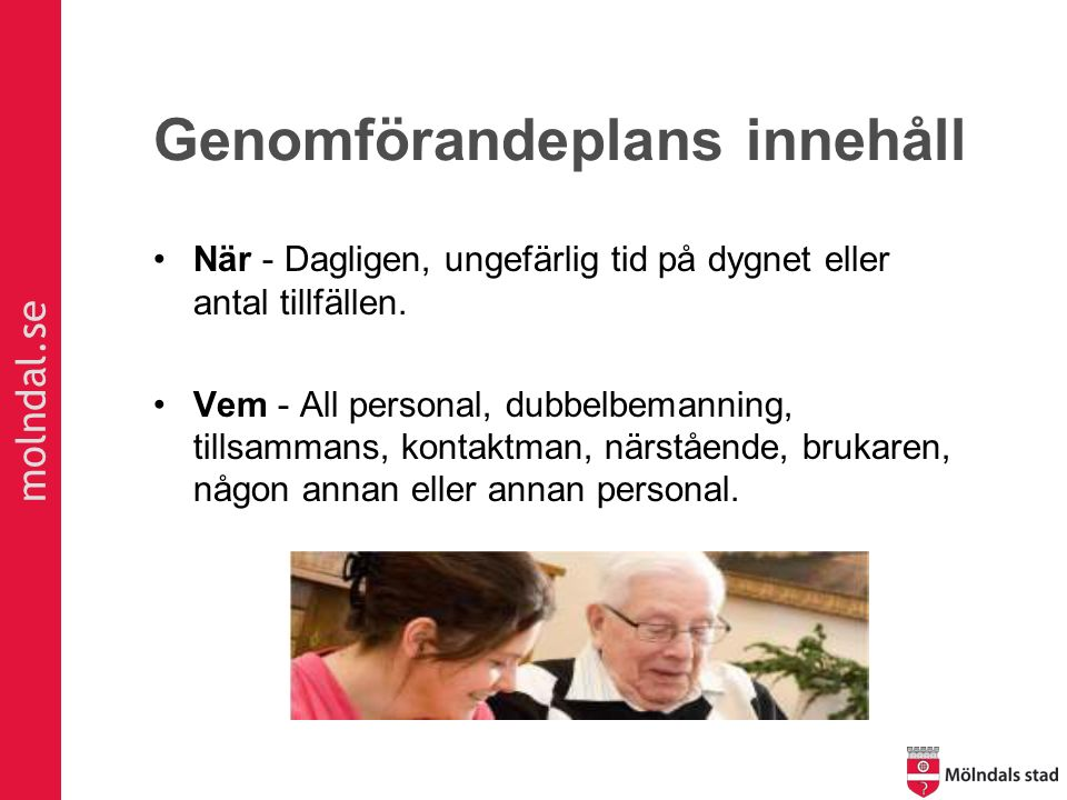 molndal.se Genomförandeplans innehåll När - Dagligen, ungefärlig tid på dygnet eller antal tillfällen. Vem - All personal, dubbelbemanning, tillsamman