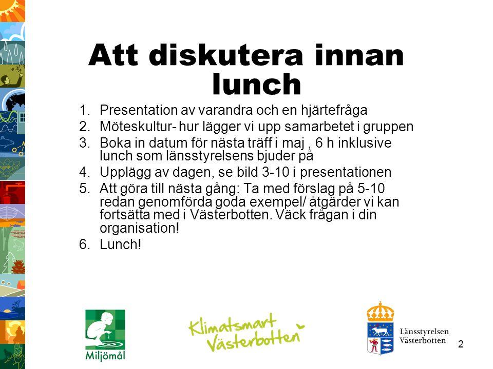 2 Att diskutera innan lunch 1.Presentation av varandra och en hjärtefråga 2.Möteskultur- hur lägger vi upp samarbetet i gruppen 3.Boka in datum för nästa träff i maj, 6 h inklusive lunch som länsstyrelsens bjuder på 4.Upplägg av dagen, se bild 3-10 i presentationen 5.Att göra till nästa gång: Ta med förslag på 5-10 redan genomförda goda exempel/ åtgärder vi kan fortsätta med i Västerbotten.