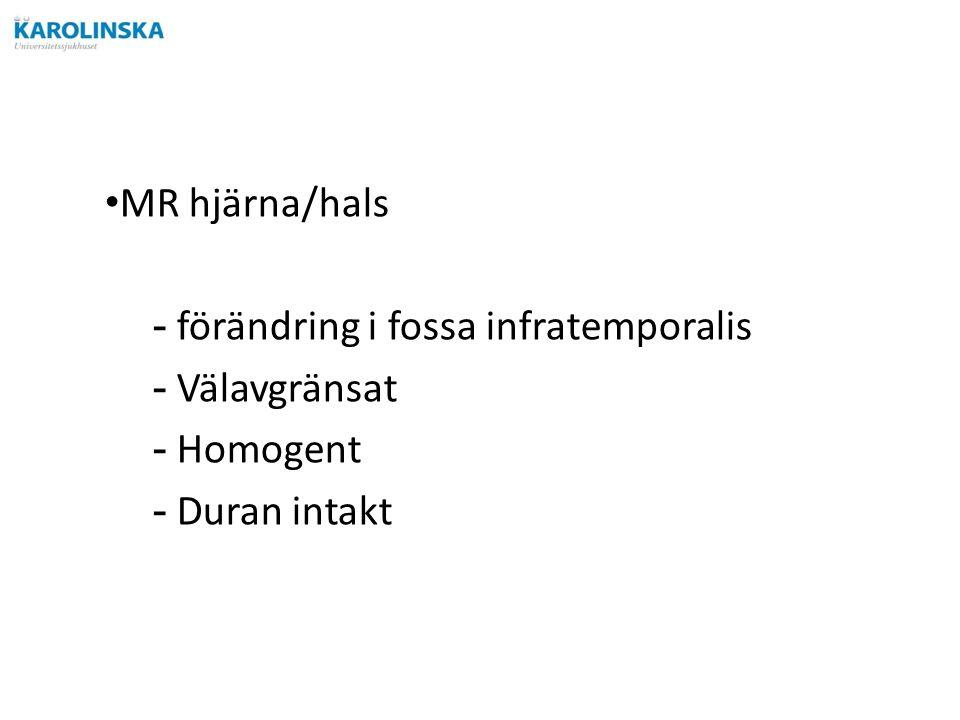 MR hjärna/hals -förändring i fossa infratemporalis -Välavgränsat -Homogent -Duran intakt