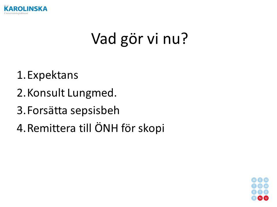 Vad gör vi nu 1.Expektans 2.Konsult Lungmed. 3.Forsätta sepsisbeh 4.Remittera till ÖNH för skopi