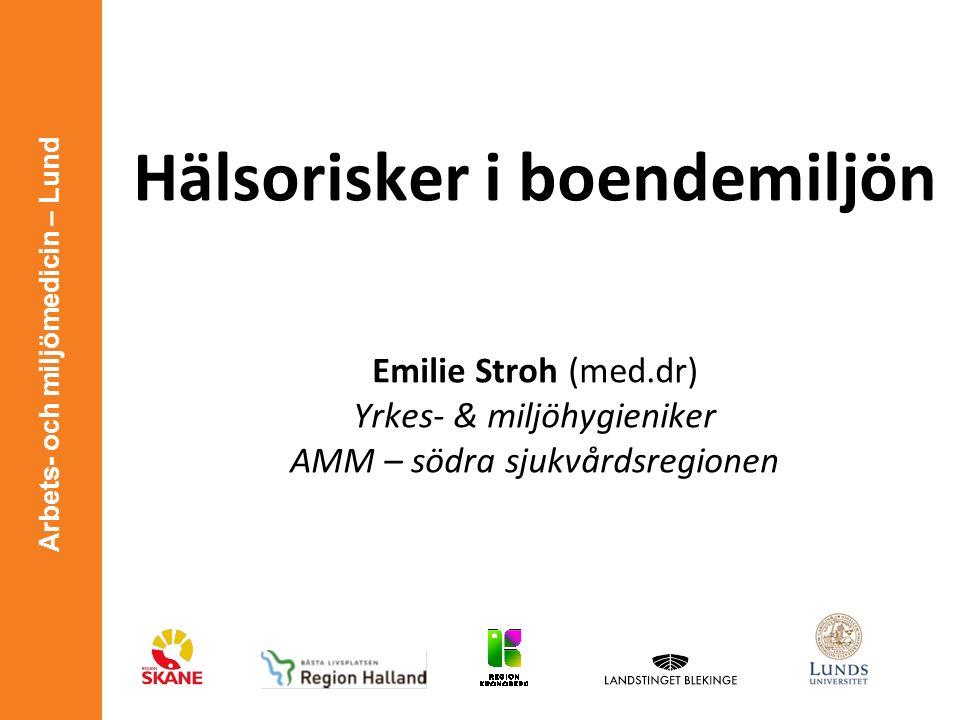 Arbets- och miljömedicin – Lund Hälsorisker i boendemiljön Emilie Stroh (med.dr) Yrkes- & miljöhygieniker AMM – södra sjukvårdsregionen