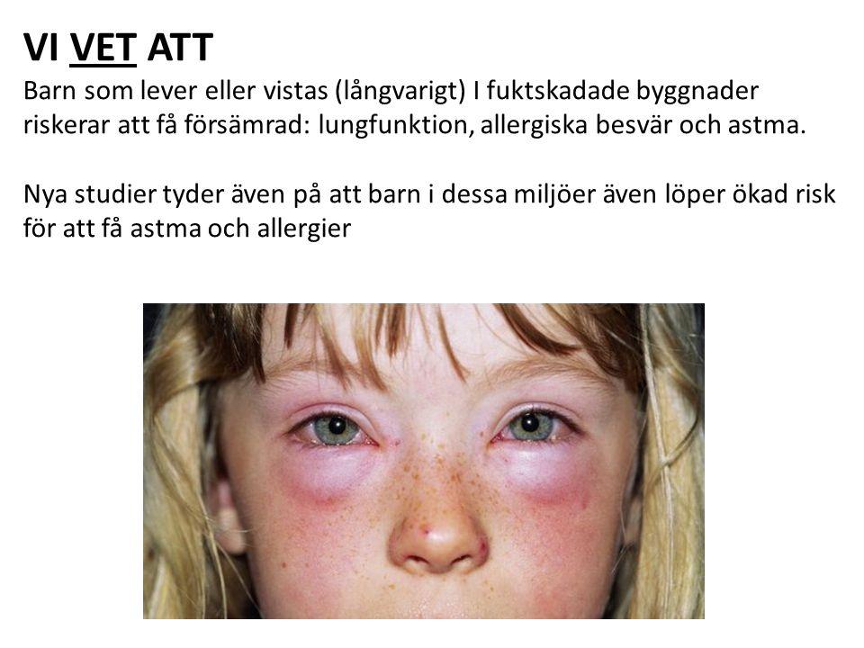 VI VET ATT Barn som lever eller vistas (långvarigt) I fuktskadade byggnader riskerar att få försämrad: lungfunktion, allergiska besvär och astma.
