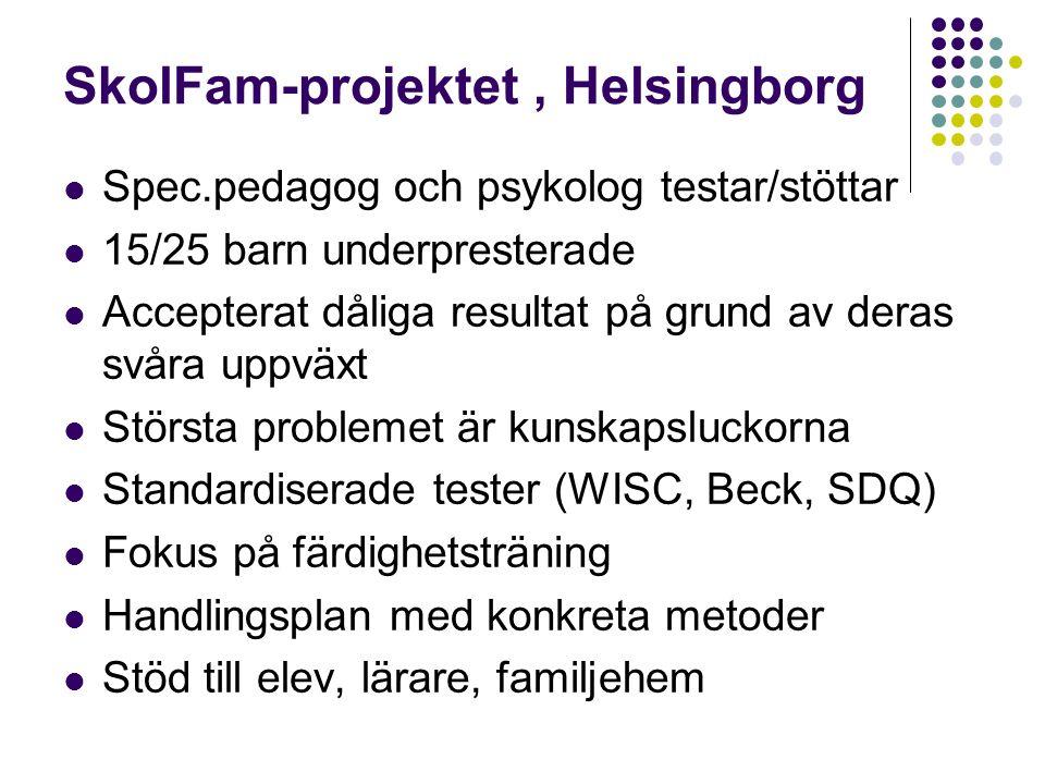 SkolFam-projektet, Helsingborg Spec.pedagog och psykolog testar/stöttar 15/25 barn underpresterade Accepterat dåliga resultat på grund av deras svåra uppväxt Största problemet är kunskapsluckorna Standardiserade tester (WISC, Beck, SDQ) Fokus på färdighetsträning Handlingsplan med konkreta metoder Stöd till elev, lärare, familjehem