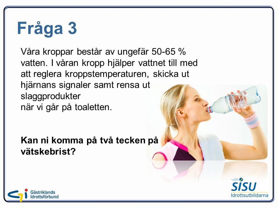 Fråga 3 Våra kroppar består av ungefär 50-65 % vatten.