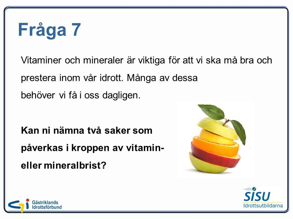 Fråga 7 Vitaminer och mineraler är viktiga för att vi ska må bra och prestera inom vår idrott.