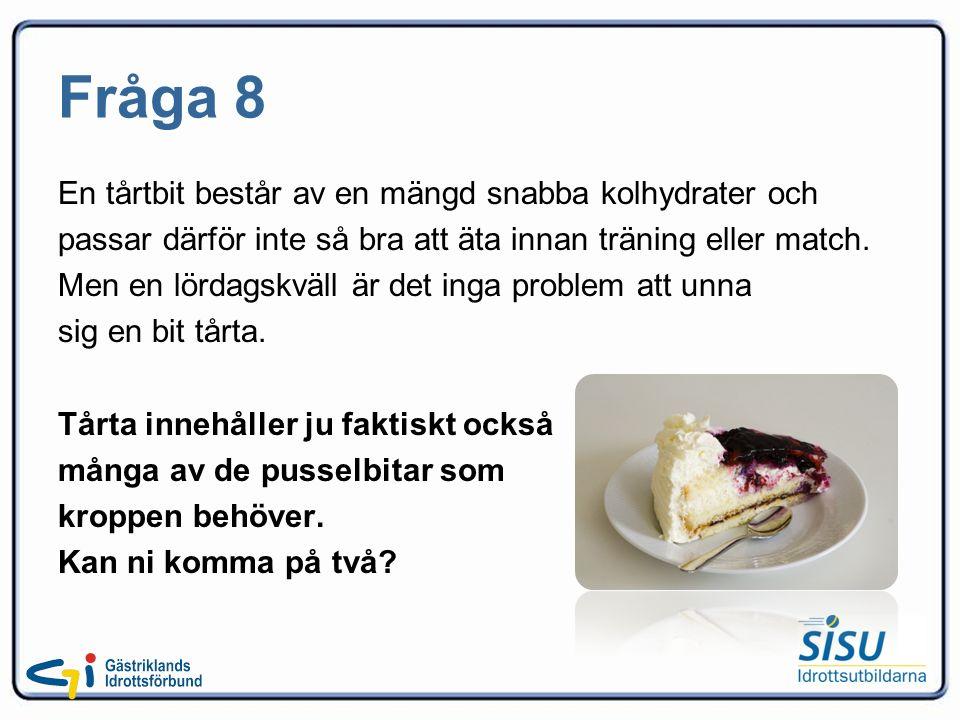 Fråga 8 En tårtbit består av en mängd snabba kolhydrater och passar därför inte så bra att äta innan träning eller match.