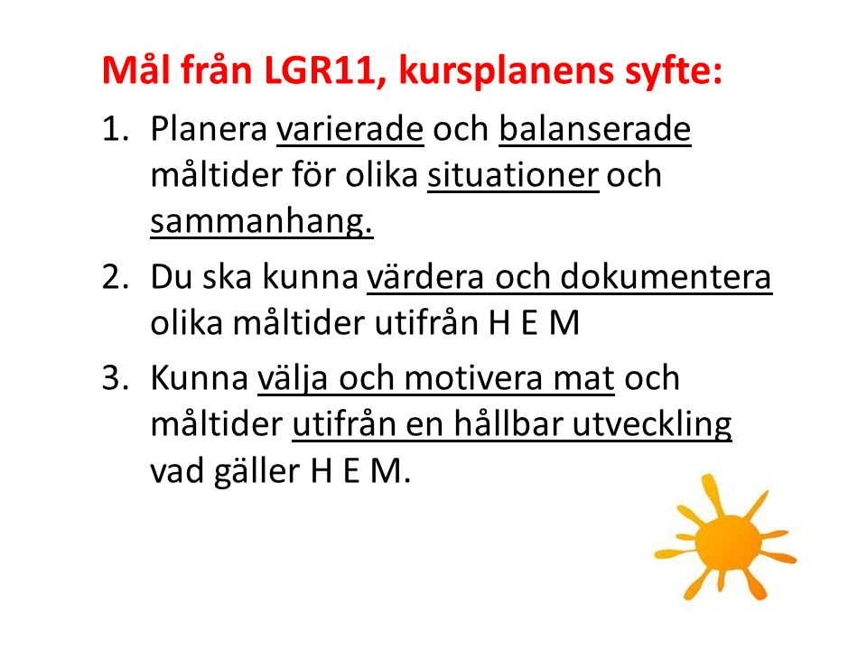 Mål från LGR11, kursplanens syfte: 1.Planera varierade och balanserade måltider för olika situationer och sammanhang. 2.Du ska kunna värdera och dokum