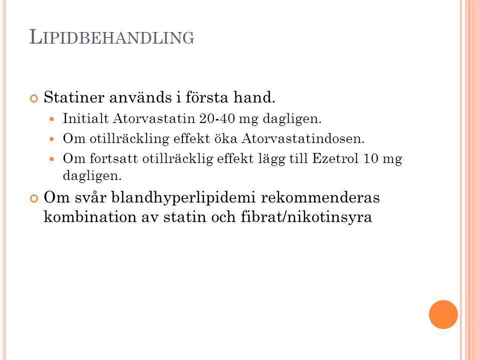 L IPIDBEHANDLING Statiner används i första hand. Initialt Atorvastatin 20-40 mg dagligen. Om otillräckling effekt öka Atorvastatindosen. Om fortsatt o