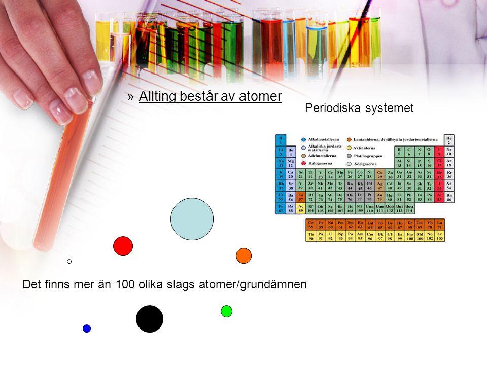 »Allting består av atomer Periodiska systemet Det finns mer än 100 olika slags atomer/grundämnen