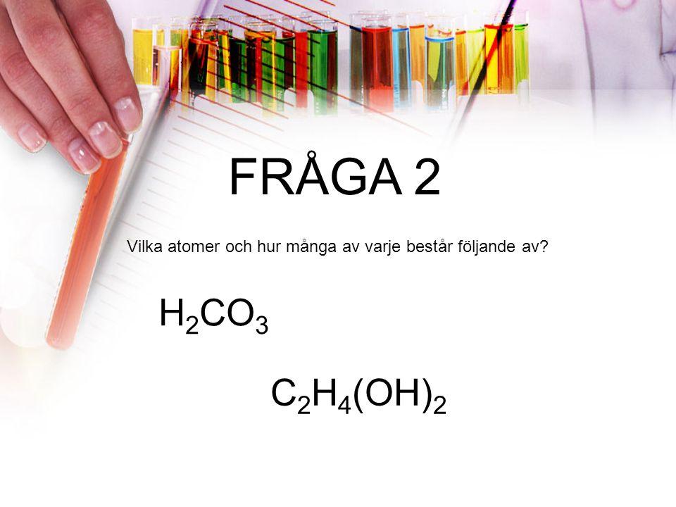 FRÅGA 2 Vilka atomer och hur många av varje består följande av? H 2 CO 3 C 2 H 4 (OH) 2
