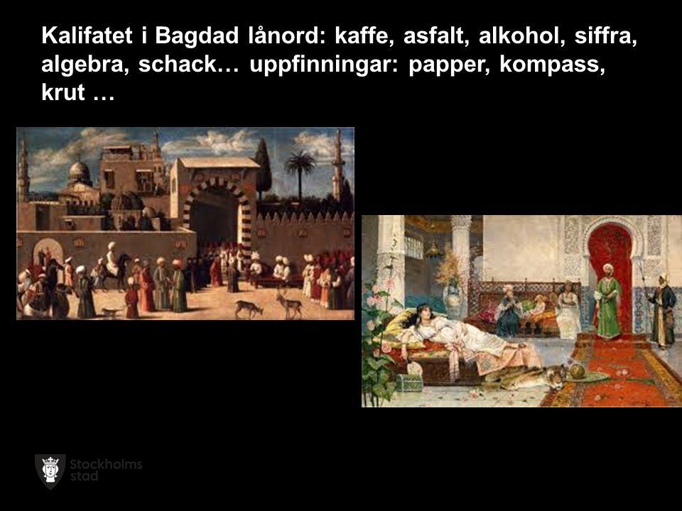 Kalifatet i Bagdad lånord: kaffe, asfalt, alkohol, siffra, algebra, schack… uppfinningar: papper, kompass, krut …