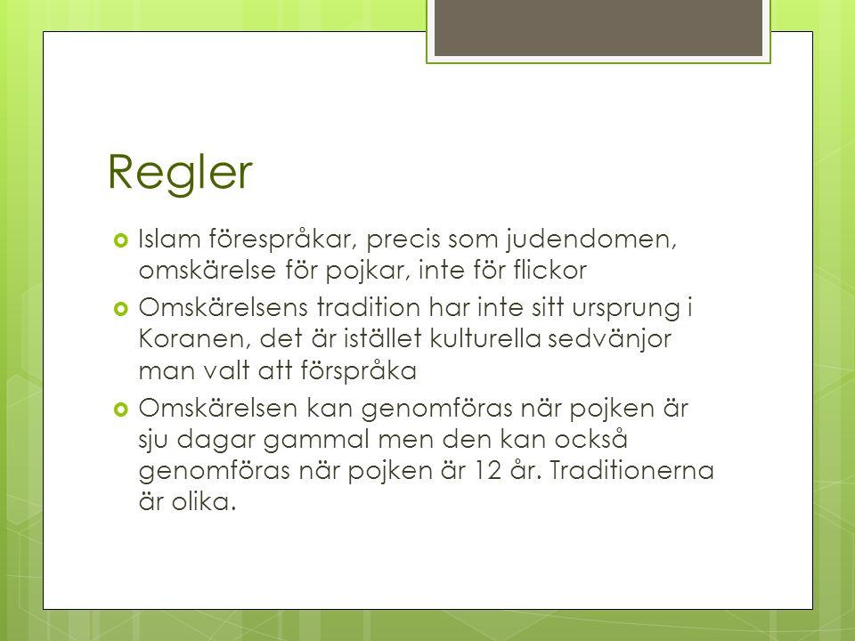 Regler  Islam förespråkar, precis som judendomen, omskärelse för pojkar, inte för flickor  Omskärelsens tradition har inte sitt ursprung i Koranen, det är istället kulturella sedvänjor man valt att förspråka  Omskärelsen kan genomföras när pojken är sju dagar gammal men den kan också genomföras när pojken är 12 år.