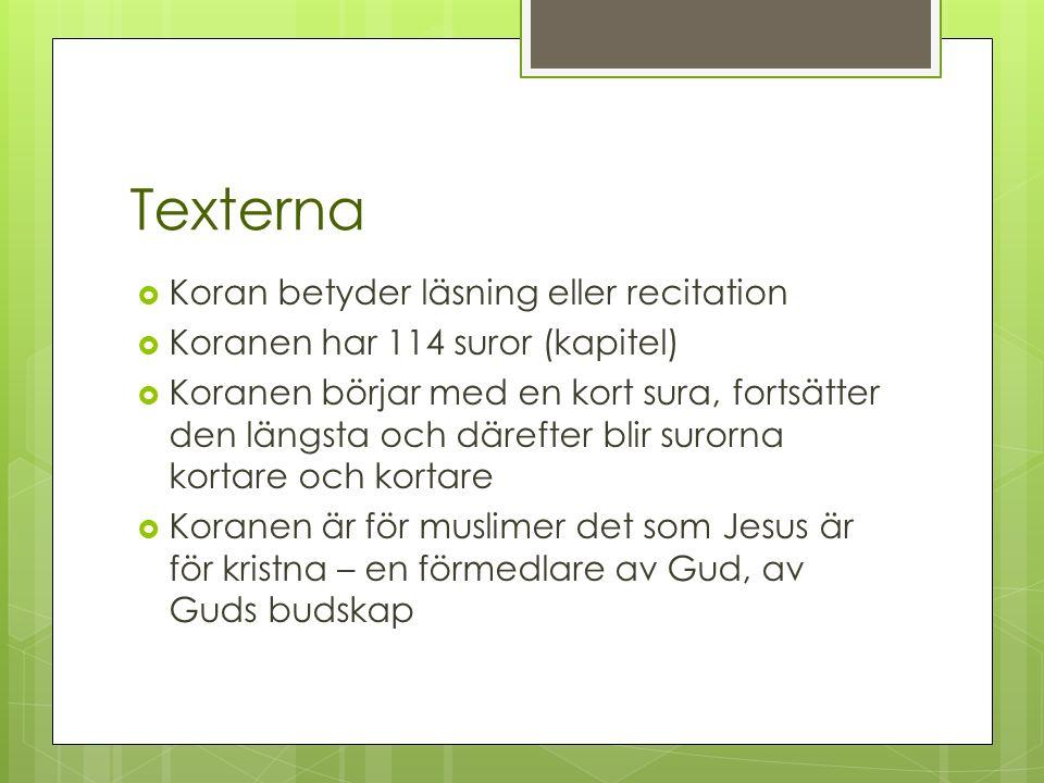 Texterna  Koran betyder läsning eller recitation  Koranen har 114 suror (kapitel)  Koranen börjar med en kort sura, fortsätter den längsta och därefter blir surorna kortare och kortare  Koranen är för muslimer det som Jesus är för kristna – en förmedlare av Gud, av Guds budskap