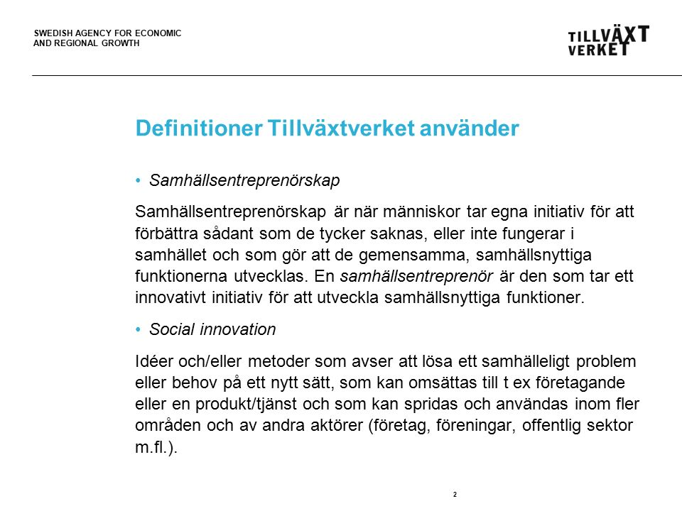 SWEDISH AGENCY FOR ECONOMIC AND REGIONAL GROWTH Definitioner Tillväxtverket använder Samhällsentreprenörskap Samhällsentreprenörskap är när människor tar egna initiativ för att förbättra sådant som de tycker saknas, eller inte fungerar i samhället och som gör att de gemensamma, samhällsnyttiga funktionerna utvecklas.