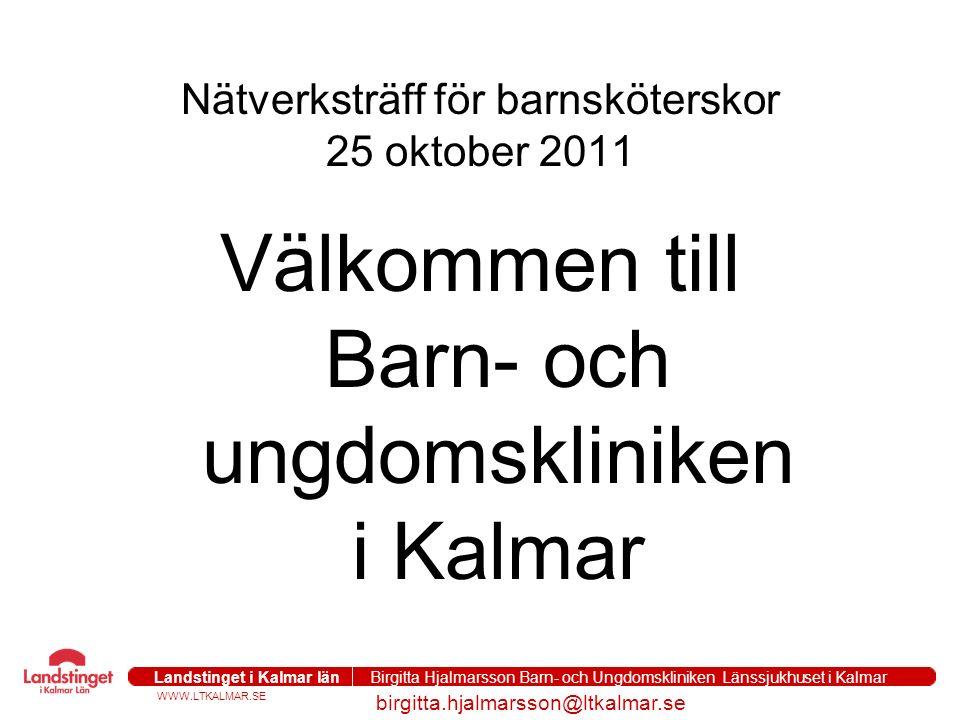 WWW.LTKALMAR.SE Landstinget i Kalmar län Birgitta Hjalmarsson Barn- och Ungdomskliniken Länssjukhuset i Kalmar birgitta.hjalmarsson@ltkalmar.se Nätverksträff för barnsköterskor 25 oktober 2011 Välkommen till Barn- och ungdomskliniken i Kalmar