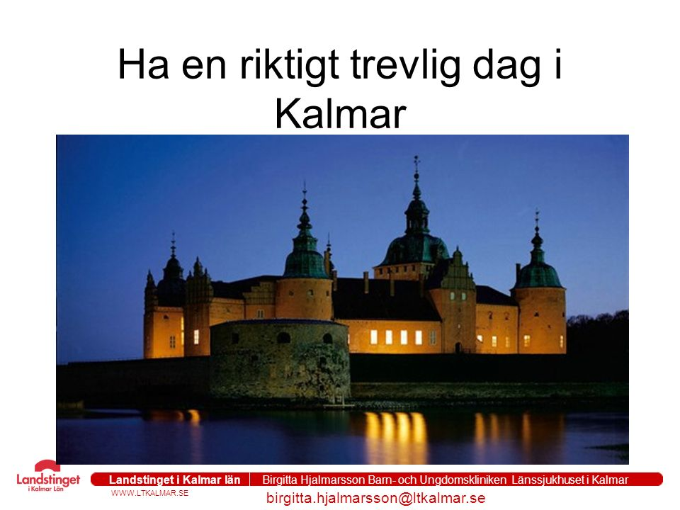 WWW.LTKALMAR.SE Landstinget i Kalmar län Birgitta Hjalmarsson Barn- och Ungdomskliniken Länssjukhuset i Kalmar birgitta.hjalmarsson@ltkalmar.se Ha en riktigt trevlig dag i Kalmar