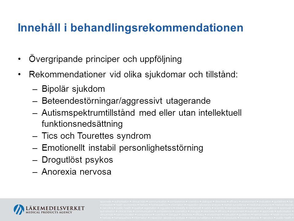 Innehåll i behandlingsrekommendationen Övergripande principer och uppföljning Rekommendationer vid olika sjukdomar och tillstånd: –Bipolär sjukdom –Beteendestörningar/aggressivt utagerande –Autismspektrumtillstånd med eller utan intellektuell funktionsnedsättning –Tics och Tourettes syndrom –Emotionellt instabil personlighetsstörning –Drogutlöst psykos –Anorexia nervosa