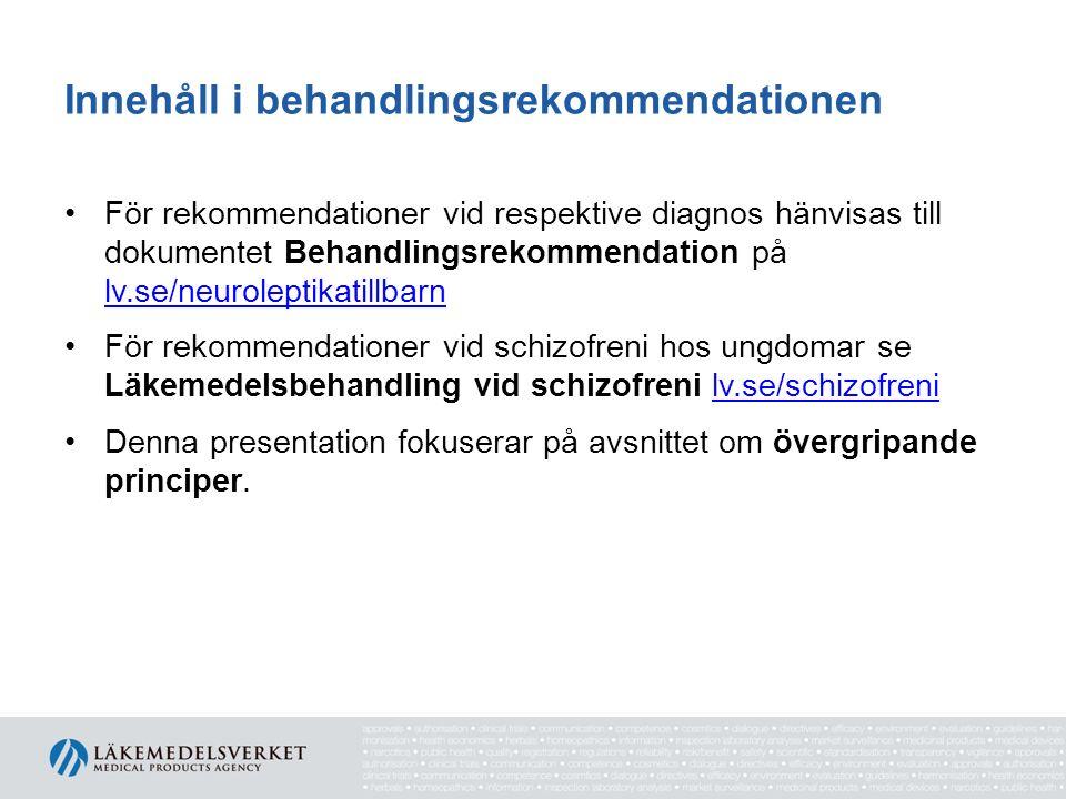 Innehåll i behandlingsrekommendationen För rekommendationer vid respektive diagnos hänvisas till dokumentet Behandlingsrekommendation på lv.se/neuroleptikatillbarn lv.se/neuroleptikatillbarn För rekommendationer vid schizofreni hos ungdomar se Läkemedelsbehandling vid schizofreni lv.se/schizofrenilv.se/schizofreni Denna presentation fokuserar på avsnittet om övergripande principer.