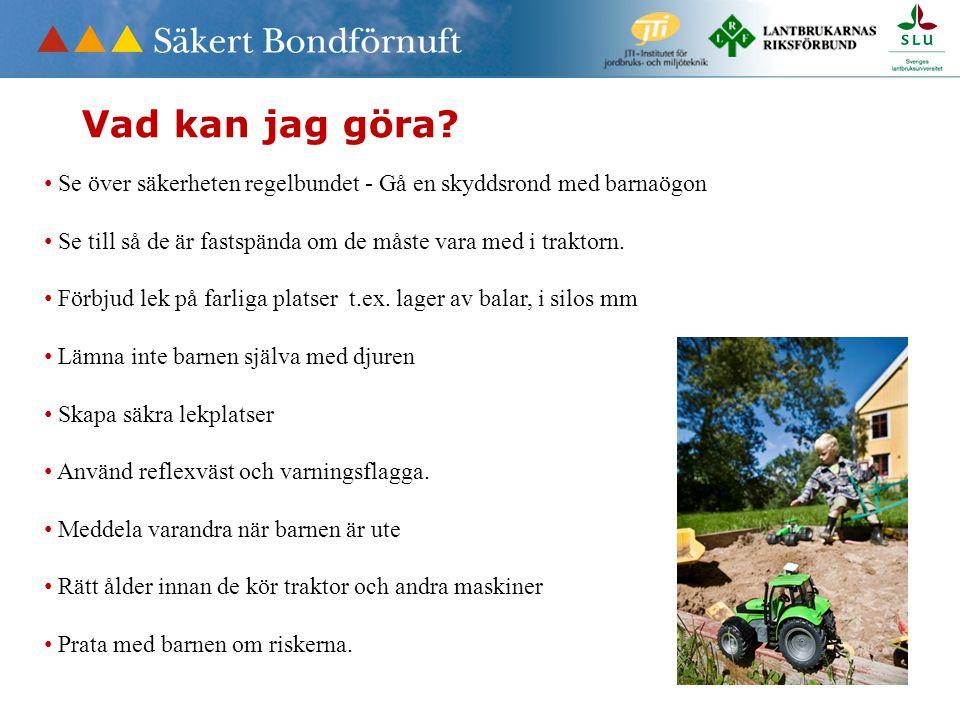Vad kan jag göra? Se över säkerheten regelbundet - Gå en skyddsrond med barnaögon Se till så de är fastspända om de måste vara med i traktorn. Förbjud