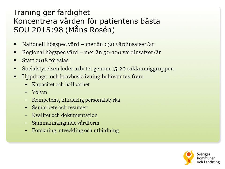 Träning ger färdighet Koncentrera vården för patientens bästa SOU 2015:98 (Måns Rosén)  Nationell högspec vård – mer än >30 vårdinsatser/år  Regional högspec vård – mer än 50-100 vårdinsatser/år  Start 2018 föreslås.