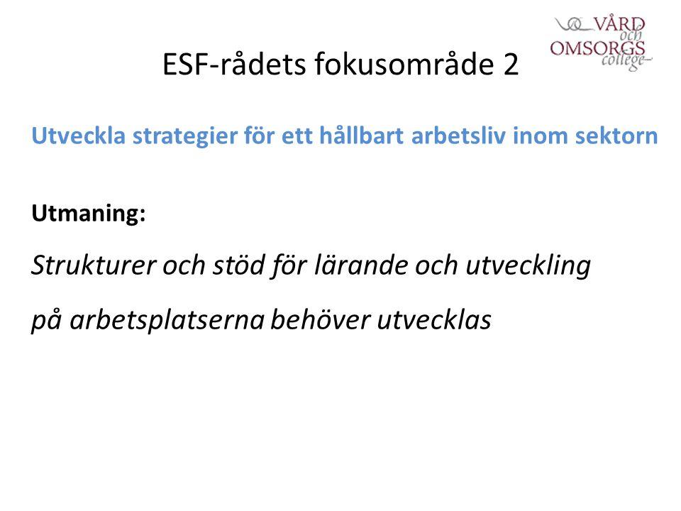 ESF-rådets fokusområde 2 Utveckla strategier för ett hållbart arbetsliv inom sektorn Utmaning: Strukturer och stöd för lärande och utveckling på arbetsplatserna behöver utvecklas