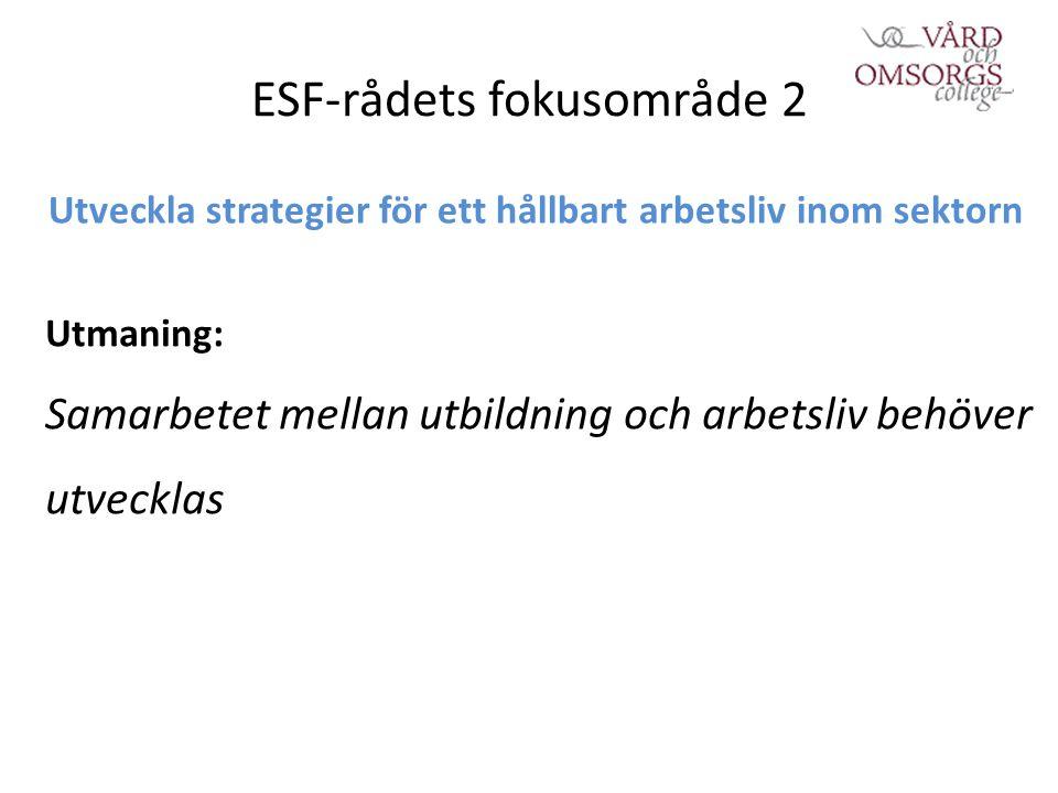 ESF-rådets fokusområde 2 Utveckla strategier för ett hållbart arbetsliv inom sektorn Utmaning: Samarbetet mellan utbildning och arbetsliv behöver utvecklas