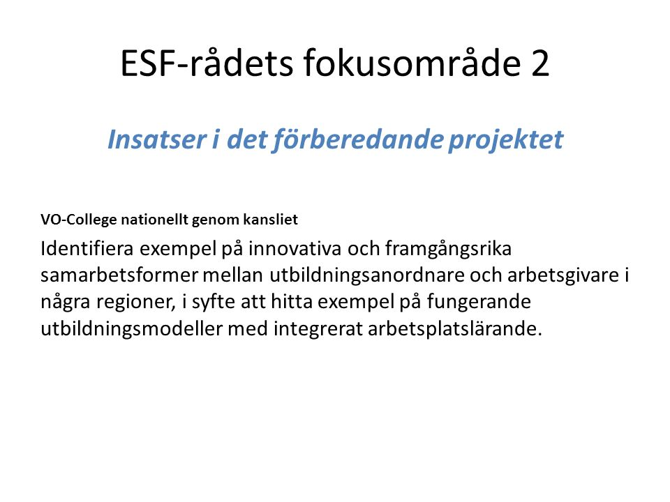 ESF-rådets fokusområde 2 Insatser i det förberedande projektet VO-College nationellt genom kansliet Identifiera exempel på innovativa och framgångsrika samarbetsformer mellan utbildningsanordnare och arbetsgivare i några regioner, i syfte att hitta exempel på fungerande utbildningsmodeller med integrerat arbetsplatslärande.