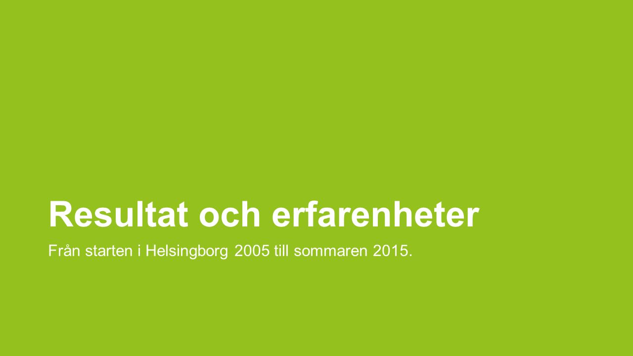 Resultat och erfarenheter Från starten i Helsingborg 2005 till sommaren 2015.
