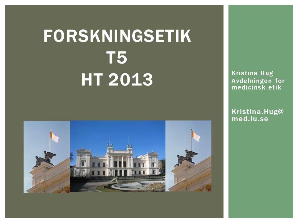 FORSKNINGSETIK T5 HT 2013 Kristina Hug Avdelningen för medicinsk etik Kristina.Hug@ med.lu.se