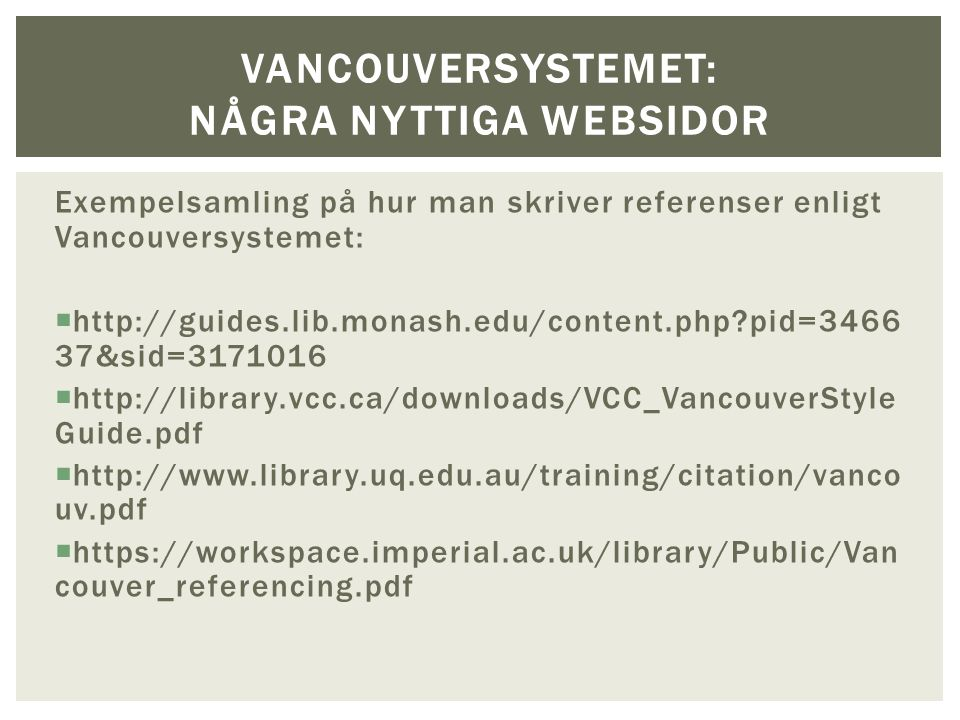 Exempelsamling på hur man skriver referenser enligt Vancouversystemet:  http://guides.lib.monash.edu/content.php pid=3466 37&sid=3171016  http://library.vcc.ca/downloads/VCC_VancouverStyle Guide.pdf  http://www.library.uq.edu.au/training/citation/vanco uv.pdf  https://workspace.imperial.ac.uk/library/Public/Van couver_referencing.pdf VANCOUVERSYSTEMET: NÅGRA NYTTIGA WEBSIDOR