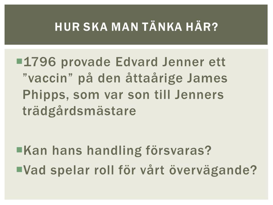  1796 provade Edvard Jenner ett vaccin på den åttaårige James Phipps, som var son till Jenners trädgårdsmästare  Kan hans handling försvaras.