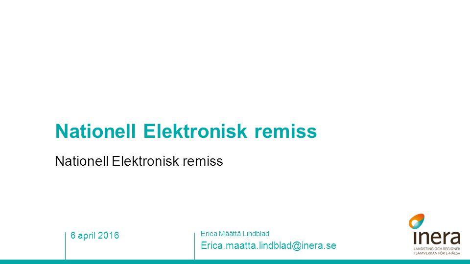Nationell Elektronisk remiss Erica.maatta.lindblad@inera.se Erica Määttä Lindblad 6 april 2016