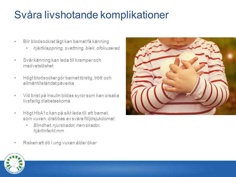 Svåra livshotande komplikationer Blir blodsockret lågt kan barnet få känning hjärtklappning, svettning, blek, ofokuserad Svår känning kan leda till kramper och medvetslöshet Högt blodsocker gör barnet törstig, trött och allmäntillståndet påverka Vid brist på insulin bildas syror som kan orsaka livsfarlig diabeteskoma Högt HbA1c kan på sikt leda till att barnet, som vuxen, drabbas av svåra följdsjukdomar; Blindhet, njurskador, nervskador, hjärtinfarkt mm Risken att dö i ung vuxen ålder ökar
