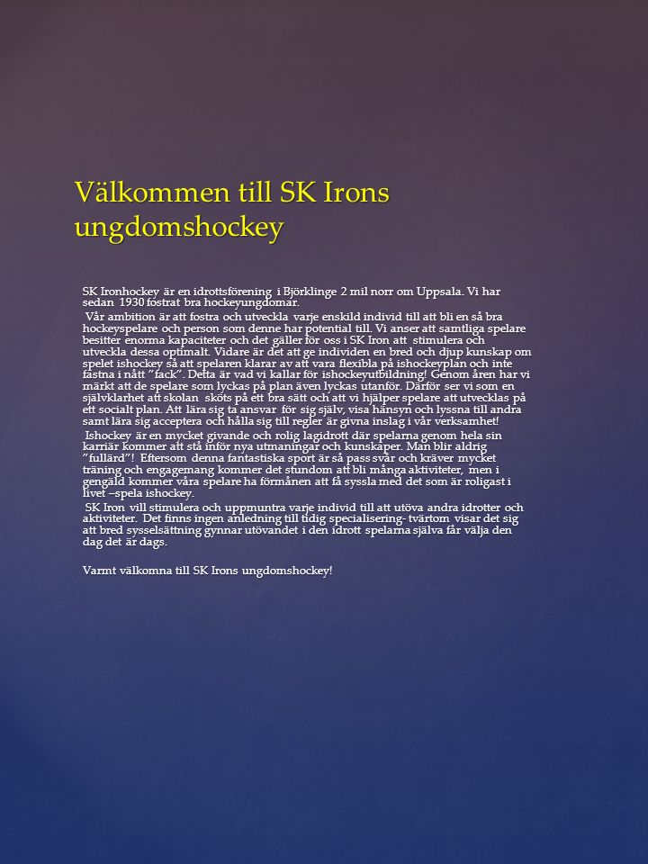 Välkommen till SK Irons ungdomshockey SK Ironhockey är en idrottsförening i Björklinge 2 mil norr om Uppsala. Vi har sedan 1930 fostrat bra hockeyungd