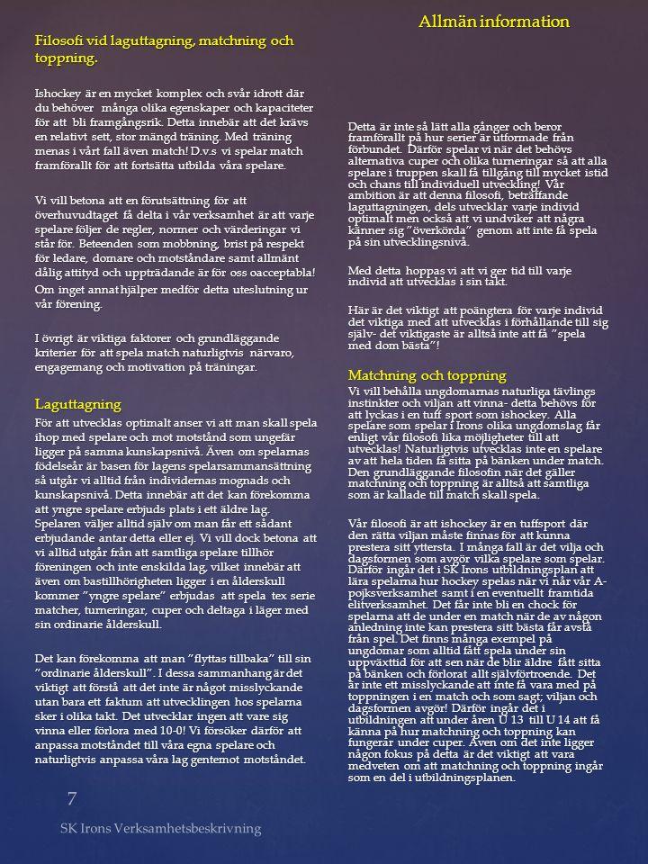 7 SK Irons Verksamhetsbeskrivning Allmän information Filosofi vid laguttagning, matchning och toppning. Ishockey är en mycket komplex och svår idrott