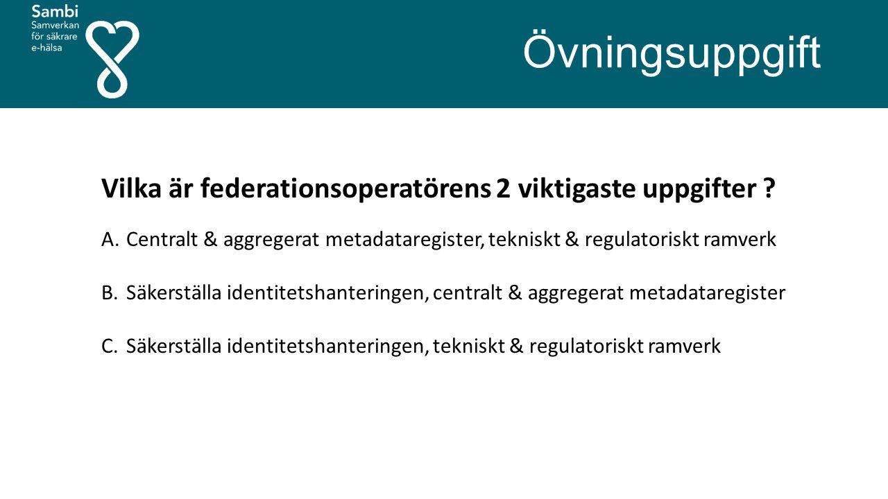Övningsuppgift Vilka är federationsoperatörens 2 viktigaste uppgifter ? A.Centralt & aggregerat metadataregister, tekniskt & regulatoriskt ramverk B.S