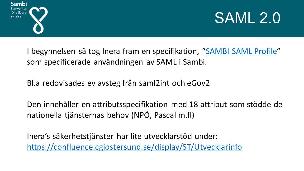 SAML 2.0 I begynnelsen så tog Inera fram en specifikation, SAMBI SAML Profile som specificerade användningen av SAML i Sambi.SAMBI SAML Profile Bl.a redovisades ev avsteg från saml2int och eGov2 Den innehåller en attributsspecifikation med 18 attribut som stödde de nationella tjänsternas behov (NPÖ, Pascal m.fl) Inera's säkerhetstjänster har lite utvecklarstöd under: https://confluence.cgiostersund.se/display/ST/Utvecklarinfo