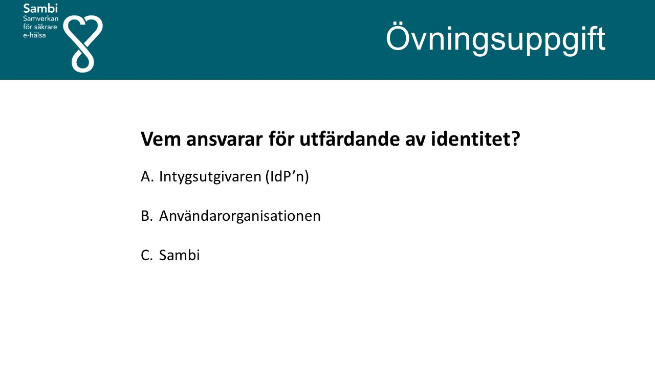 Övningsuppgift Vem ansvarar för utfärdande av identitet? A.Intygsutgivaren (IdP'n) B.Användarorganisationen C.Sambi