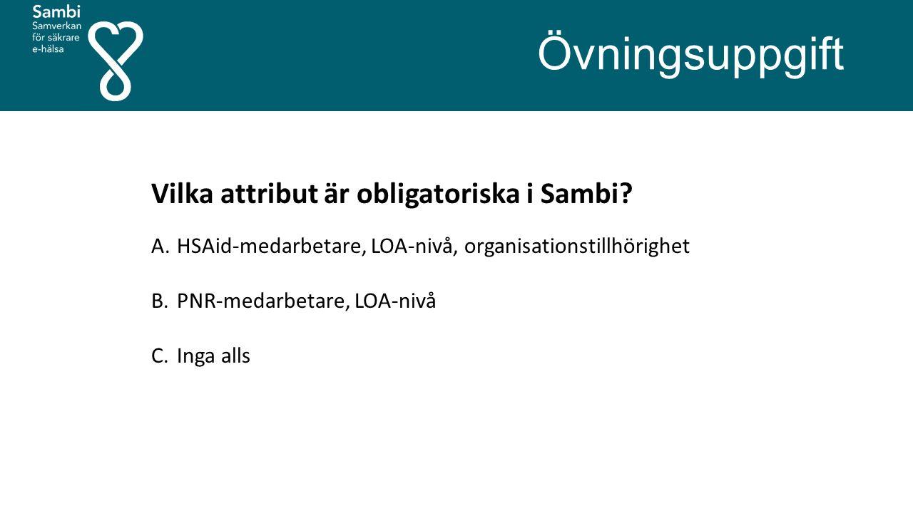 Övningsuppgift Vilka attribut är obligatoriska i Sambi? A.HSAid-medarbetare, LOA-nivå, organisationstillhörighet B.PNR-medarbetare, LOA-nivå C.Inga al