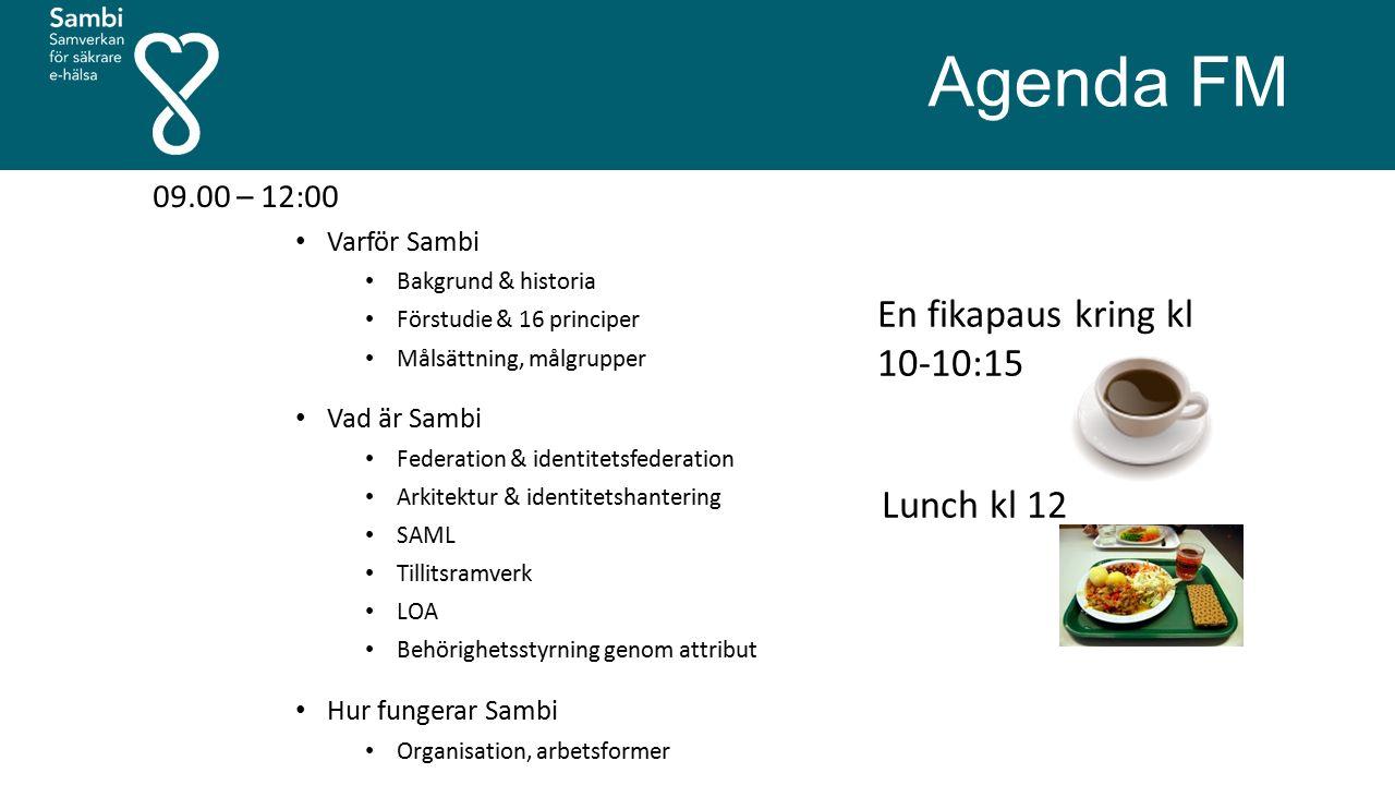 Agenda FM 09.00 – 12:00 Varför Sambi Bakgrund & historia Förstudie & 16 principer Målsättning, målgrupper Vad är Sambi Federation & identitetsfederation Arkitektur & identitetshantering SAML Tillitsramverk LOA Behörighetsstyrning genom attribut Hur fungerar Sambi Organisation, arbetsformer En fikapaus kring kl 10-10:15 Lunch kl 12