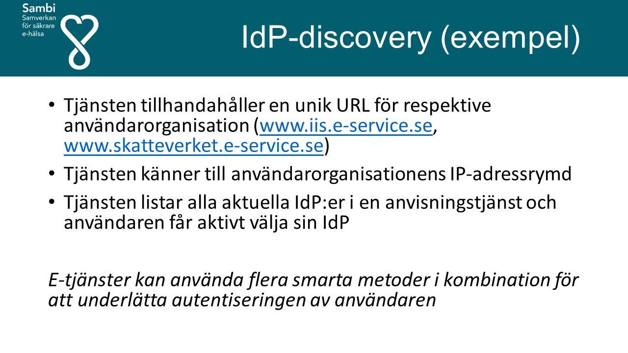 IdP-discovery (exempel) Tjänsten tillhandahåller en unik URL för respektive användarorganisation (www.iis.e-service.se, www.skatteverket.e-service.se)www.iis.e-service.se www.skatteverket.e-service.se Tjänsten känner till användarorganisationens IP-adressrymd Tjänsten listar alla aktuella IdP:er i en anvisningstjänst och användaren får aktivt välja sin IdP E-tjänster kan använda flera smarta metoder i kombination för att underlätta autentiseringen av användaren