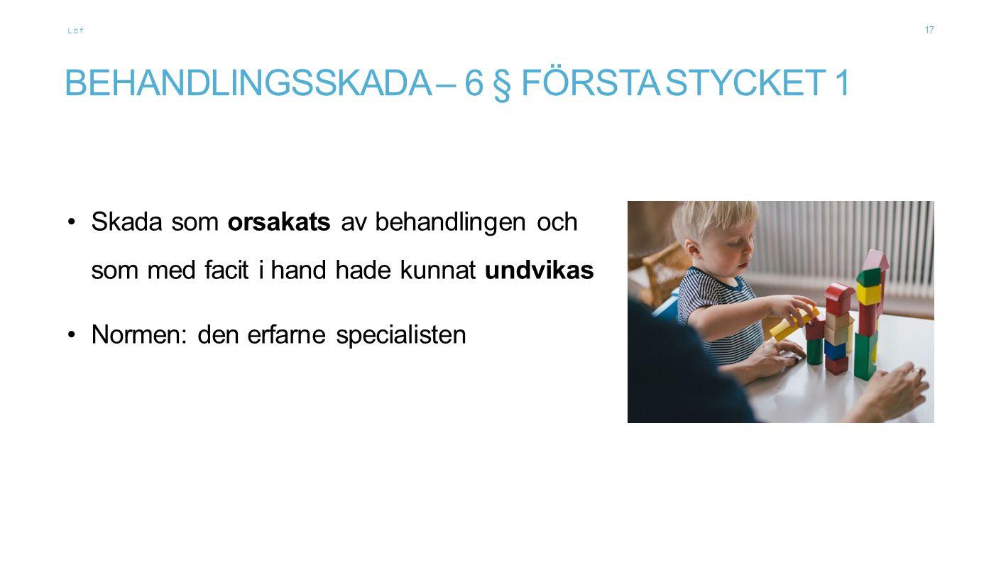 Löf BEHANDLINGSSKADA – 6 § FÖRSTA STYCKET 1 Skada som orsakats av behandlingen och som med facit i hand hade kunnat undvikas Normen: den erfarne speci