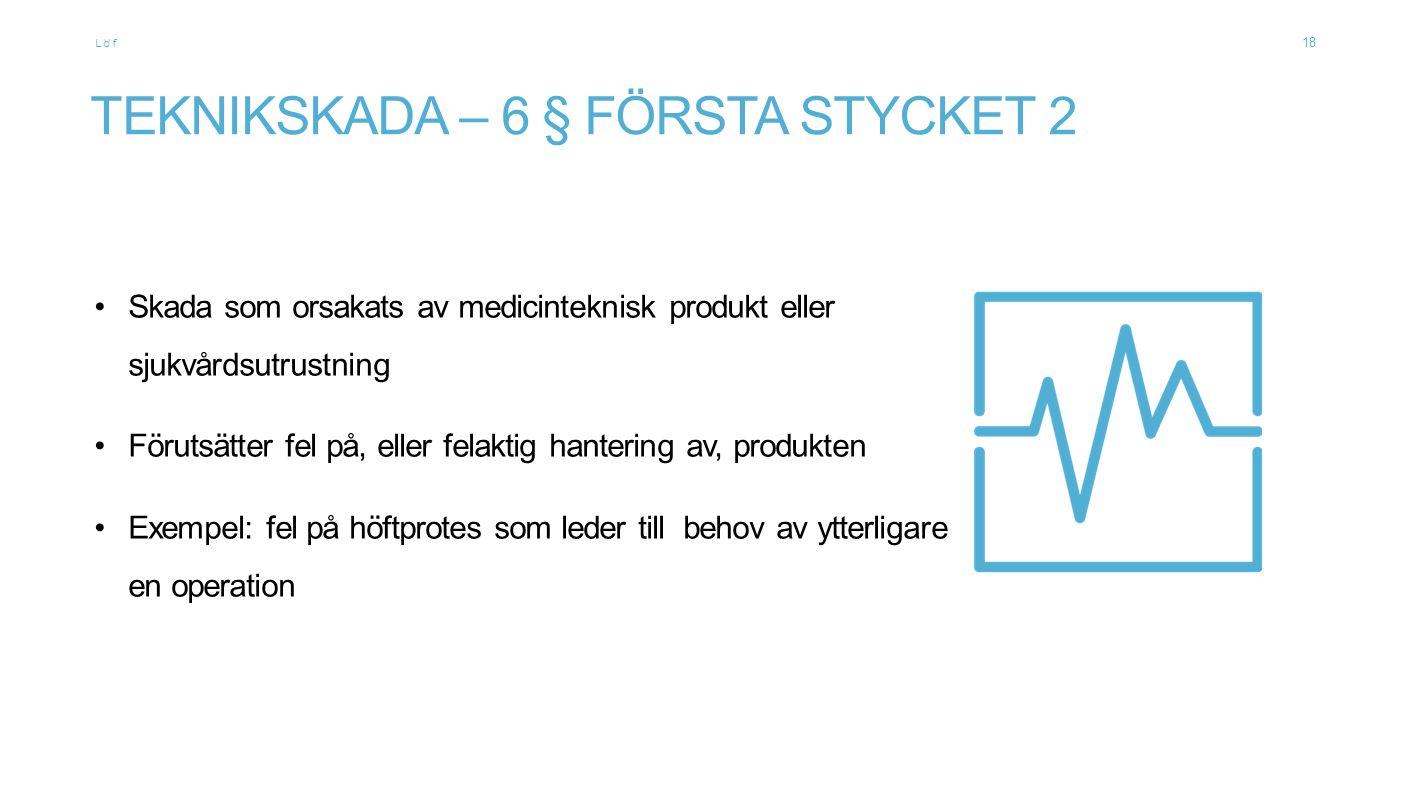 Löf TEKNIKSKADA – 6 § FÖRSTA STYCKET 2 Skada som orsakats av medicinteknisk produkt eller sjukvårdsutrustning Förutsätter fel på, eller felaktig hantering av, produkten Exempel: fel på höftprotes som leder till behov av ytterligare en operation 18