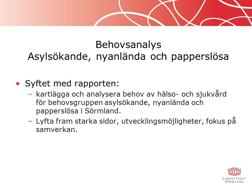 Behovsanalys Asylsökande, nyanlända och papperslösa Syftet med rapporten: –kartlägga och analysera behov av hälso- och sjukvård för behovsgruppen asylsökande, nyanlända och papperslösa i Sörmland.
