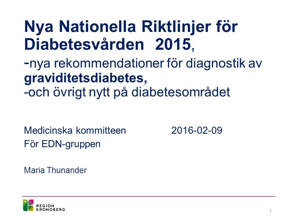 Nya Nationella Riktlinjer för Diabetesvården 2015, - nya rekommendationer för diagnostik av graviditetsdiabetes, -och övrigt nytt på diabetesområdet Medicinska kommitteen2016-02-09 För EDN-gruppen Maria Thunander 1