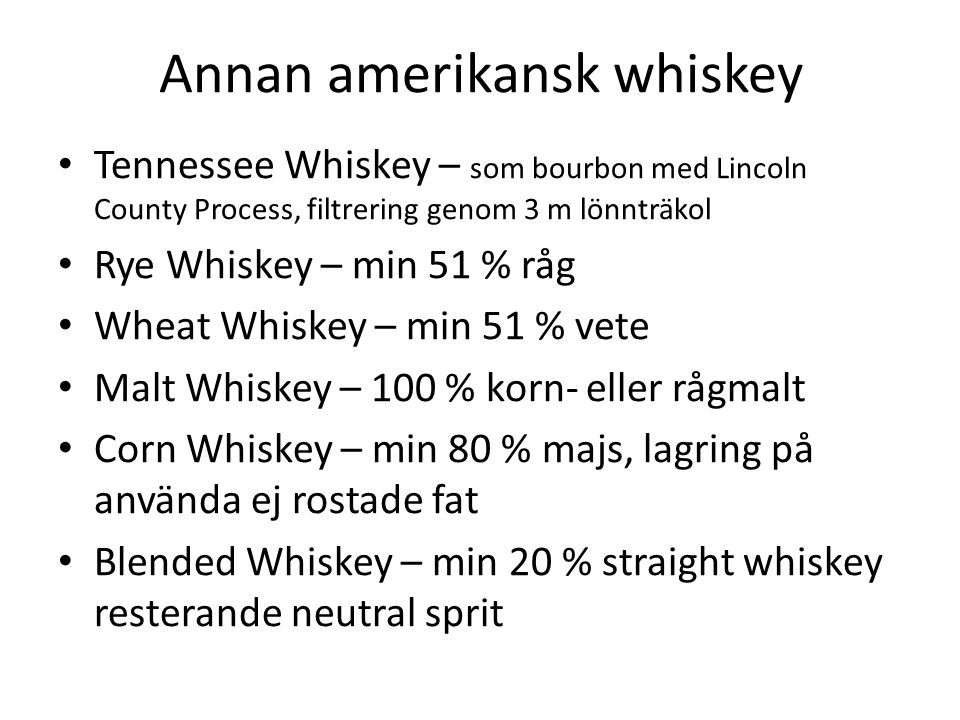 Annan amerikansk whiskey Tennessee Whiskey – som bourbon med Lincoln County Process, filtrering genom 3 m lönnträkol Rye Whiskey – min 51 % råg Wheat