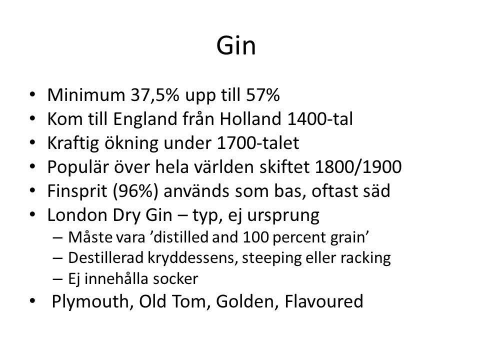 Gin Minimum 37,5% upp till 57% Kom till England från Holland 1400-tal Kraftig ökning under 1700-talet Populär över hela världen skiftet 1800/1900 Finsprit (96%) används som bas, oftast säd London Dry Gin – typ, ej ursprung – Måste vara 'distilled and 100 percent grain' – Destillerad kryddessens, steeping eller racking – Ej innehålla socker Plymouth, Old Tom, Golden, Flavoured