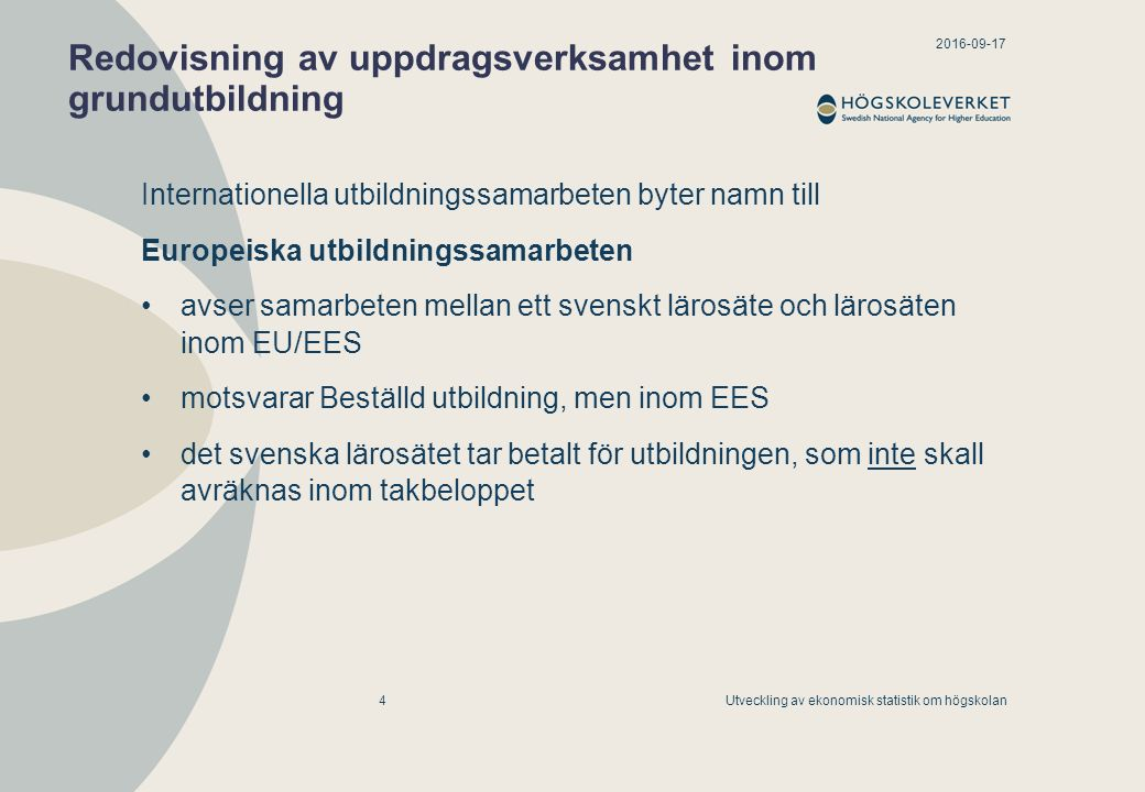 2016-09-17 Utveckling av ekonomisk statistik om högskolan5 Uppdragsverksamhet inom grundutbildning består av: Uppdragsutbildning kan ha intäkter från samtliga finansiärer Beställd utbildning intäkter från svenska lärosäten och statliga finansiärer Europeiska utbildningssamarbeten endast en intäktspost (som gäller intäkter från utländska lärosäten)
