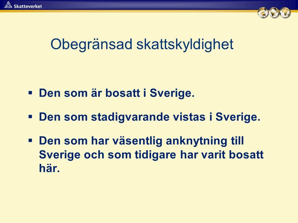 Obegränsad skattskyldighet  Den som är bosatt i Sverige.  Den som stadigvarande vistas i Sverige.  Den som har väsentlig anknytning till Sverige oc