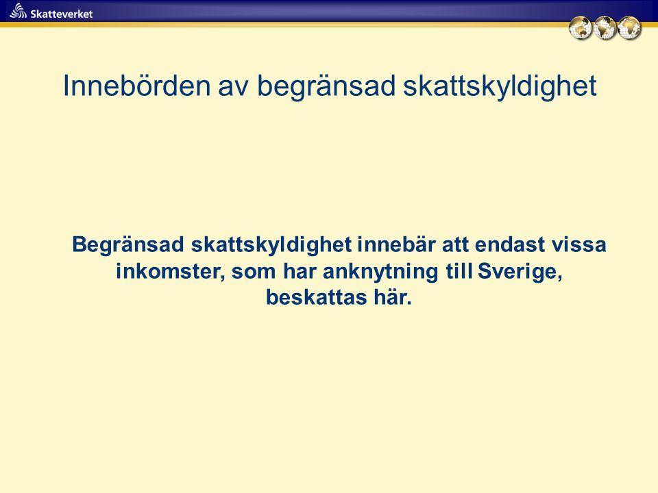Innebörden av begränsad skattskyldighet Begränsad skattskyldighet innebär att endast vissa inkomster, som har anknytning till Sverige, beskattas här.